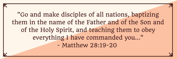 _Go and make disciples of all nations, baptizing them in the name of the Father and of the Son and of the Holy Spirit, and teaching them to obey everything I have commanded you..._- Matthew 28_19-20.png