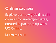 Online courses - explore our new global health courses for undergraduates, created in partnership with UC Online - learn more