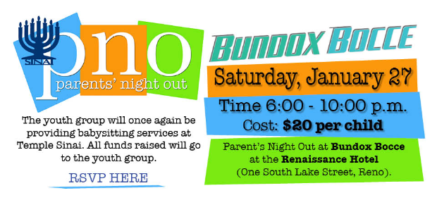 2018-01-27Temple Sinai's Parent's Night Out at Bundox Bocce (One South Lake Street, Reno) on Saturday, January 27 from 6:00 - 10:00 p.m. Cost is $20 per child. The youth group will once again be providing babysitting services at Temple Sinai. All funds raised will go to the youth group. RSVP here.
