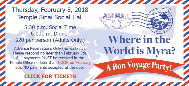 Where in the World is Myra? A Bon Voyage Party! Thursday, February 8, 2018 in the Temple Sinai Social Hall. 5:30 p.m. Social Time; 6:00 p.m. Dinner; $20 per person (adults only). Advance reservations only (no walkins). Click for tickets and more info.