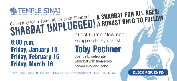 Temple Sinai's Shabbat Unplugged! A Shabbat for all ages! A Robust Oneg to follow. 6:00 p.m. Friday on January 19, February 16 and March 16 with guest Camp Newman songleader/guitarist Toby Pechner. Join us to celebrate Shabbat with friendship, community and song. Click for info.