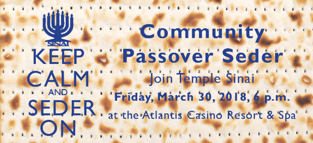 Keep Calm and Seder On - Community Passover Seder. Join Temple Sinai Friday, March 30, 2018, 6 p.m. at the Atlantis Casino Resort & Spa.