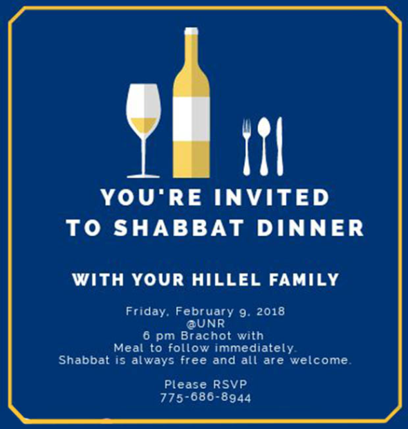 Your's invited to Shabbat Dinner with your Hillel Family: Friday, February 9 at UNR. 6pm Brachot with meal to follow immediately. Shabbat is always free and all are welcome. Please RSVP to 775-686-8944. Click for more info.