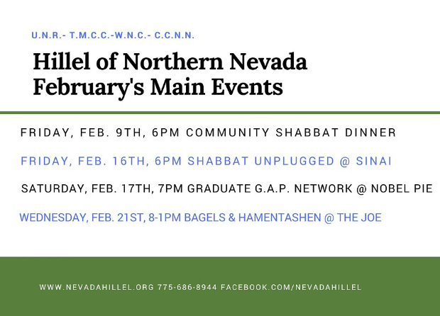 Hillel of Northern Nevada: February's Main Events. Friday, Feb. 9th, 6pm Community Shabbat Dinner. Friday, Feb. 16th Shabbat Unplugged @ Sinai, Saturday, Feb. 17th, 7pm Graduate G.A.P. Network @ Nobel Pie, Wednesday, Feb. 21st, 8am-1pm Bagels & Manentashen @ The Joe.