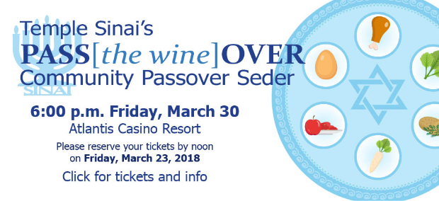 Temple Sinai's PASS[the wine]OVER Community Passover Seder, 6:00 p.m. Friday, March 30 at the Atlantis Casino Resort. Click for tickets and info.