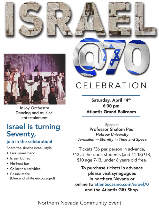 "ISRAEL @70 CELEBRATION Saturday, April 14th 6:30 pm, Atlantis Grand Ballroom featuring speaker Professor Shalom Paul of Hebrew University Jerusalem -- ""Eternity in Time and Space"" and InJoy Orchestra dancing and musical entertainment. Israel is turning Seventy, join in the celebration! Share the simcha Israeli style: Live Israeli band, Israeli buffet, No-host bar, Children's activities, Casual attire (blue and white encouraged). Tickets: $36 per person in advance, $42 at the door, $18 students (and 14-18), under 6 years old free. To purchase tickets in advance please visit synagogues in northern Nevada or online to atlantiscasino.com/israel70 and the Atlantis Gift Shop. Northern Nevada Community Event."