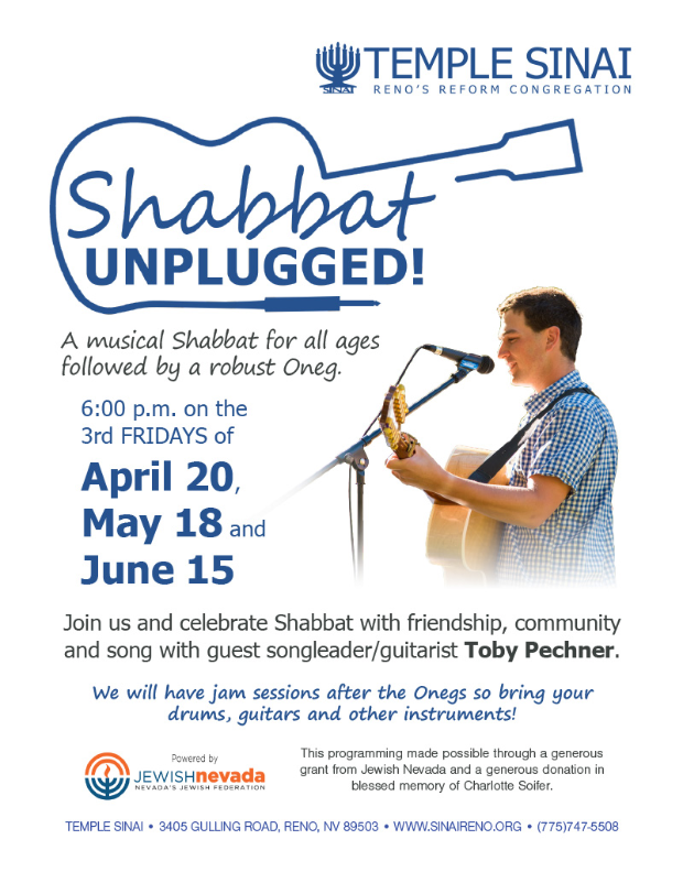 Temple Sinai presents: Shabbat Unplugged! A musical Shabbat for all ages followed by a robust Oneg. 6:00pm on the 3rd FRIDAYS of April 20, May 18 and June 15. Join us and celebrate Shabbat with friendship, community and song with guest songleader/guitarist Toby Pechner. We will have jam sessions after the Onegs so bring your drums, guitars and other instruments. This programming made possible through a generous grand from Jewish Nevada and a generous donation in blessed memory of Charlotte Soifer.