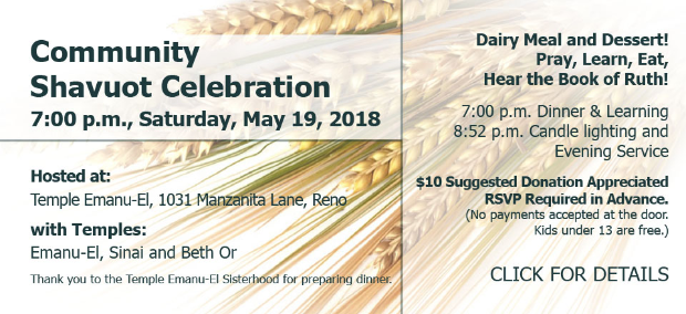 Community Shavuot Celebration at 7:00 p.m., Saturday, May 19, 2018. Hosted at Temple Emanu-El (1031 Manzanita Lane, Reno) with Temples Emanu-El, Sinai and Beth Or. Thank you to the Temple Emanu-El Sisterhood for preparing dinner. Dairy Meal and Dessert! Pray, Learn, Eat, Hear the Book of Ruth! 7:00 p.m. Dinner & Learning followed at 8:52 p.m. by Candle lighting and Evening Service. $10 Suggested Donation Appreciated. RSVP Required in Advance. (No payments accepted at the door. Kids under 13 are free.) CLICK FOR DETAILS.