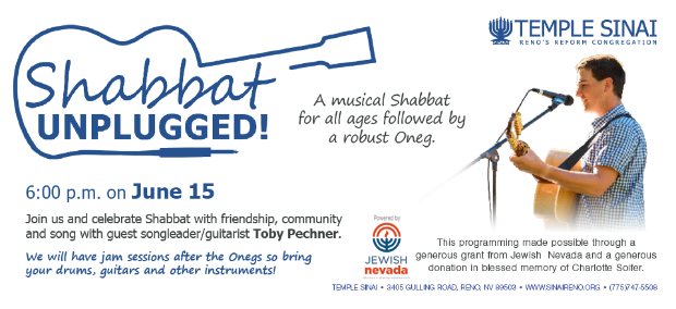 Temple Sinai presents: Shabbat Unplugged! A musical Shabbat for all ages followed by a robust Oneg. 6:00pm on Friday, June 15. Join us and celebrate Shabbat with friendship, community and song with guest songleader/guitarist Toby Pechner. We will have jam sessions after the Onegs so bring your drums, guitars and other instruments. This programming made possible through a generous grand from Jewish Nevada and a generous donation in blessed memory of Charlotte Soifer.