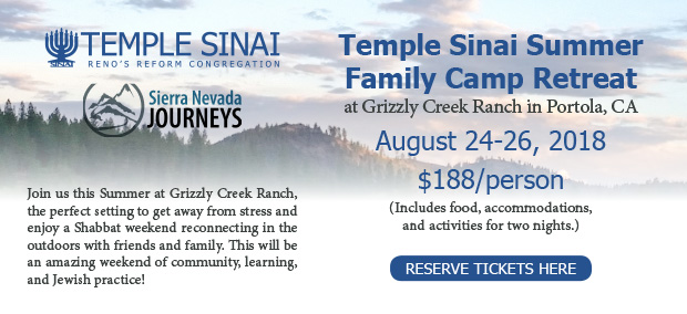 Temple Sinai Summer Family Camp Retreat at Grizzly Creek Ranch in Portola, CA, August 24-26, 2018 for $188/person (including food, accommodations, and activities for two nights). Join us this Summer at Grizzly Creek Ranch, the perfect setting to get away from stress and enjoy a Shabbat weekend recommecting in the outdoors with friends and family. This will be an amazing weekend of community, learning, and Jewish practice! RESERVE TICKETS HERE.