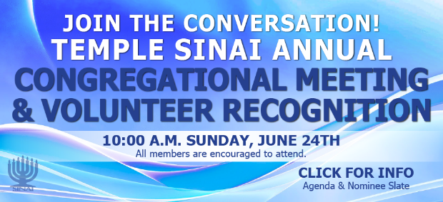 Join the conversaiton! Temple Sinai Annual Congregational Meeting & Volunteer Recognition 10:00 a.m. Sunday, June 24th. All members are encouraged to attend. CLICK FOR INFO: Agenda and Nominee Slate.