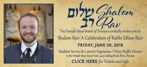 """SHALOM RAV - The Temple Sinai Board of Trustees cordially invites you to """"Shalom Rav: A Celebration of Rabbi Ethan Bair"""" on FRIDAY, JUNE 29, 2018. Shabbat Service & Catered Vegetarian / Dairy Buffet Dinner in the Temple Sinai Social Hall, 3405 Gulling Road, Reno, Nevada. CLICK HERE for Tickets and Info."""