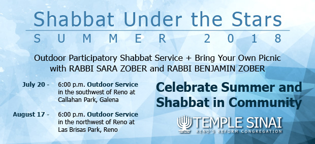 Temple Sinai, Reno's Reform Jewish congregation presents Shabbat Under the Stars, Summer 2018: An Outdoor Participatory Shabbat Service and Bring Your Own Picnic with Rabbi Sara Zober and Rabbi Benjamin Zober. Celebrate Summer and Shabbat in Community on July 20, 6:00 p.m. Outdoor Service in the southwest of Reno at Callahan Park, Galena, and August 17, 6:00 p.m. Outdoor Service in the northwest of Reno at Las Brisas Park, Reno.
