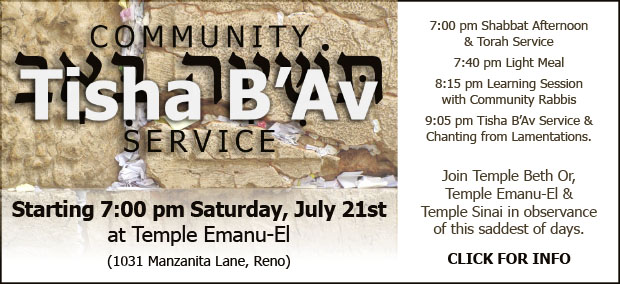Community Tisha B'Av Service starting 7:00 pm Saturday, July 21st at Temple Emanu-El (1031 Manzanita Lane, Reno). 7:00 pm Shabbat Afternoon & Torah Service; 7:40 pm Light Meal; 8:15 pm Learning Session with Community Rabbis; and 9:05 pm Tisha B'Av Service & Chanting from Lamentations. Join Temple Beth Or, Temple Emanu-El & Temple Sinai in observance of this saddest of days. CLICK FOR INFO.