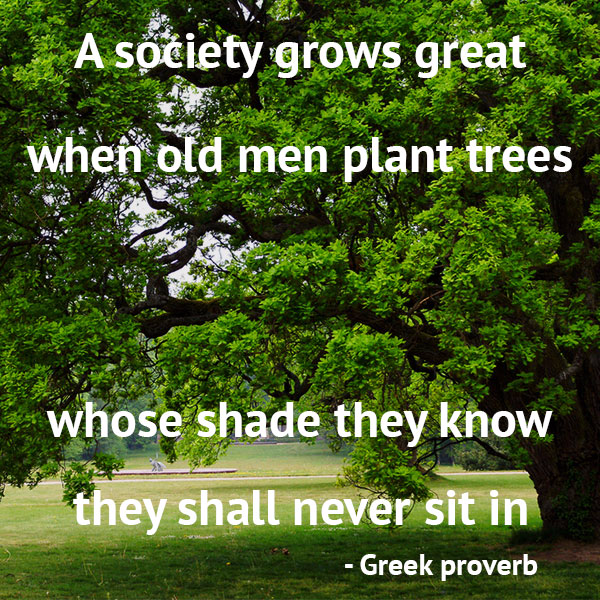 gardening-quotes-a-society-grows-great-when-old-men-plant-trees-whose-shade-they-know-they-will-never-sit-in.jpg